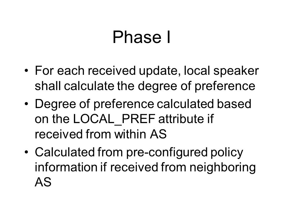 Phase I For each received update, local speaker shall calculate the degree of preference Degree of preference calculated based on the LOCAL_PREF attribute if received from within AS Calculated from pre-configured policy information if received from neighboring AS