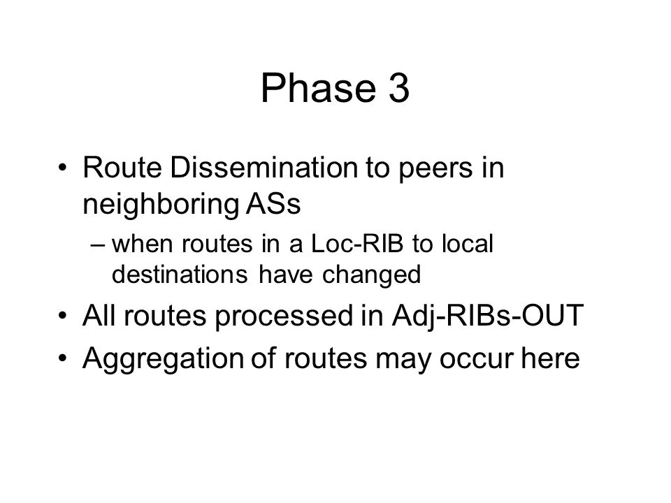 Phase 3 Route Dissemination to peers in neighboring ASs –when routes in a Loc-RIB to local destinations have changed All routes processed in Adj-RIBs-OUT Aggregation of routes may occur here