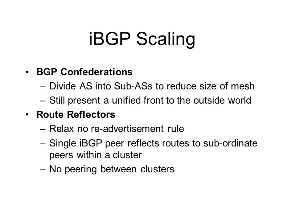 iBGP Scaling BGP Confederations –Divide AS into Sub-ASs to reduce size of mesh –Still present a unified front to the outside world Route Reflectors –Relax no re-advertisement rule –Single iBGP peer reflects routes to sub-ordinate peers within a cluster –No peering between clusters