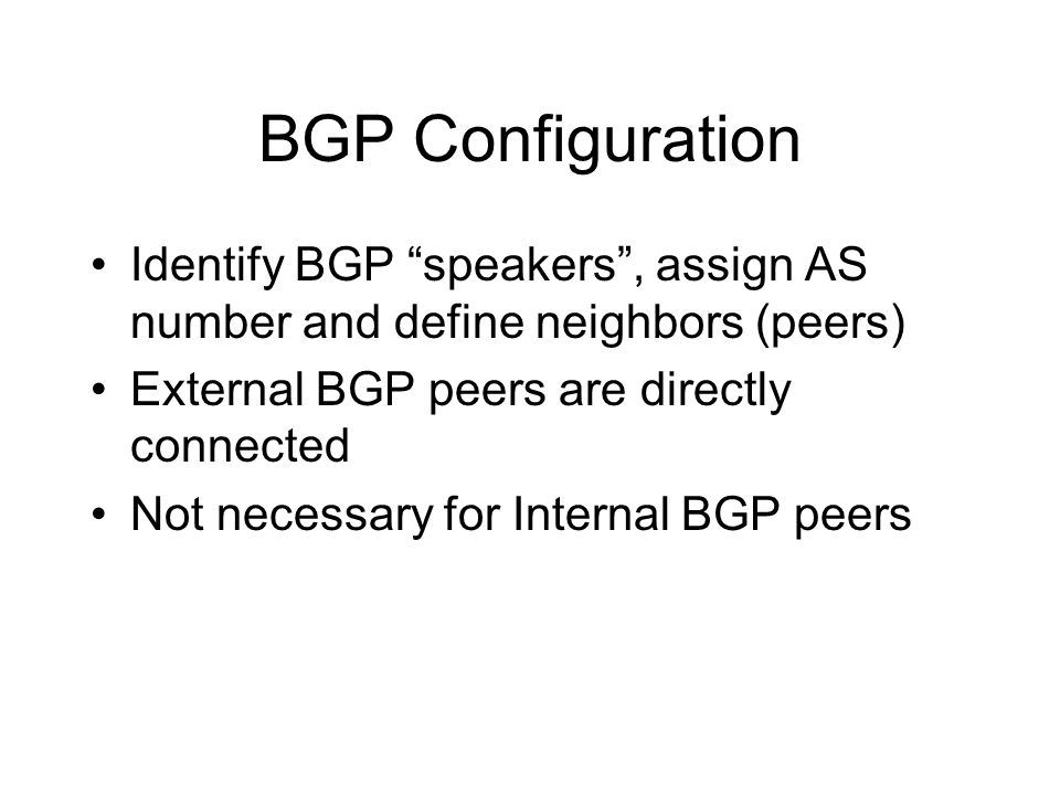 BGP Configuration Identify BGP speakers , assign AS number and define neighbors (peers) External BGP peers are directly connected Not necessary for Internal BGP peers