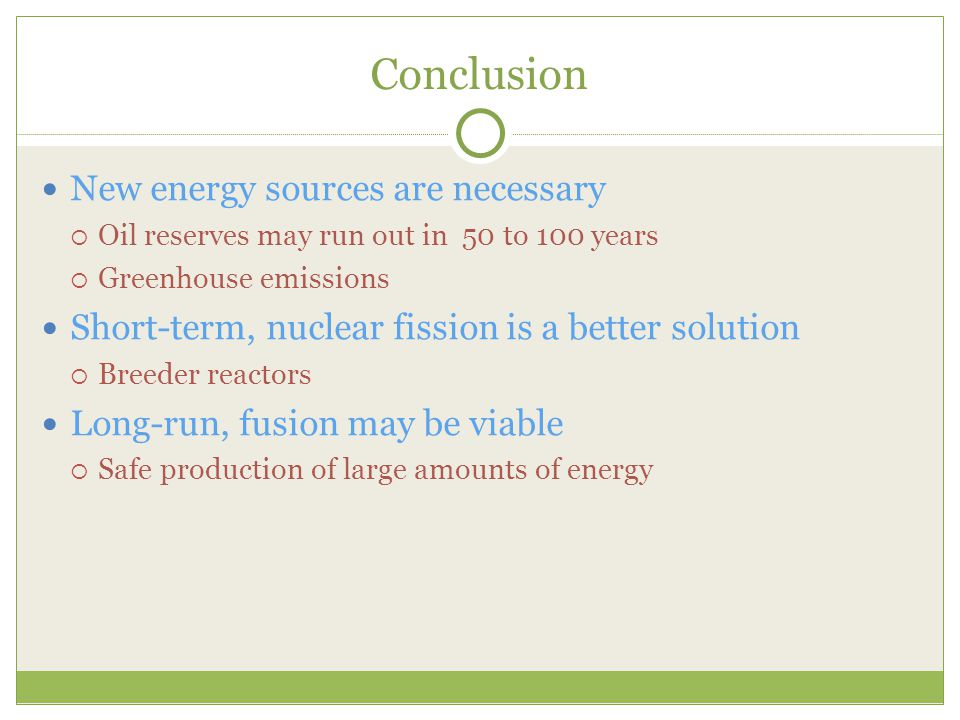 Conclusion New energy sources are necessary  Oil reserves may run out in 50 to 100 years  Greenhouse emissions Short-term, nuclear fission is a better solution  Breeder reactors Long-run, fusion may be viable  Safe production of large amounts of energy