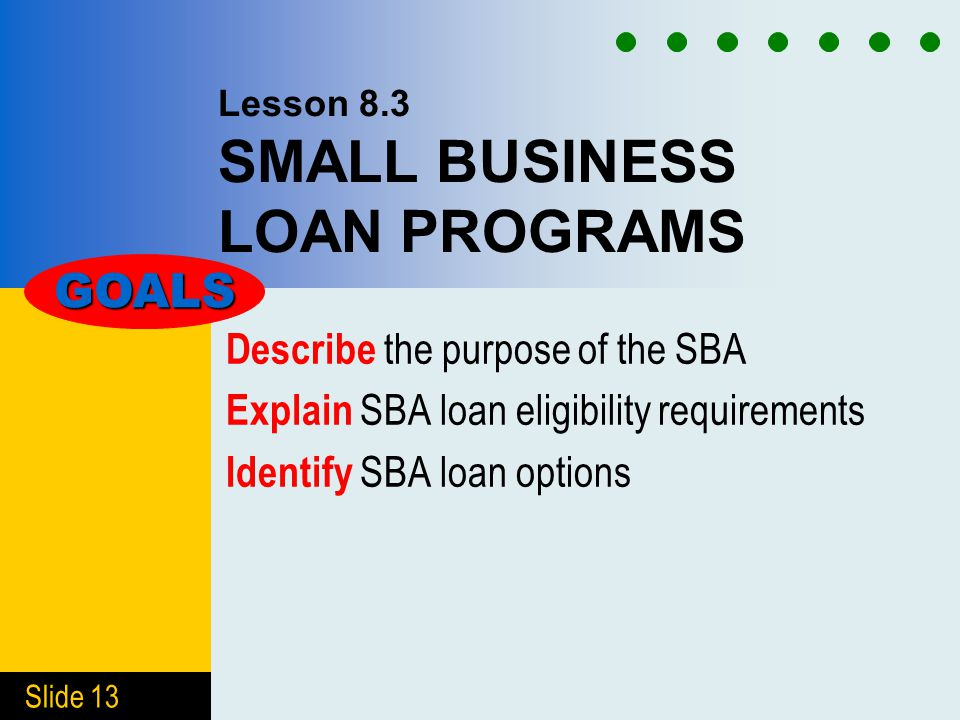 Slide 13 Lesson 8.3 SMALL BUSINESS LOAN PROGRAMS Describe the purpose of the SBA Explain SBA loan eligibility requirements Identify SBA loan options GOALS