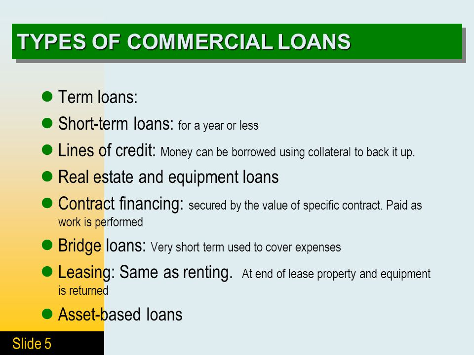 Slide 5 TYPES OF COMMERCIAL LOANS Term loans: Short-term loans: for a year or less Lines of credit: Money can be borrowed using collateral to back it up.