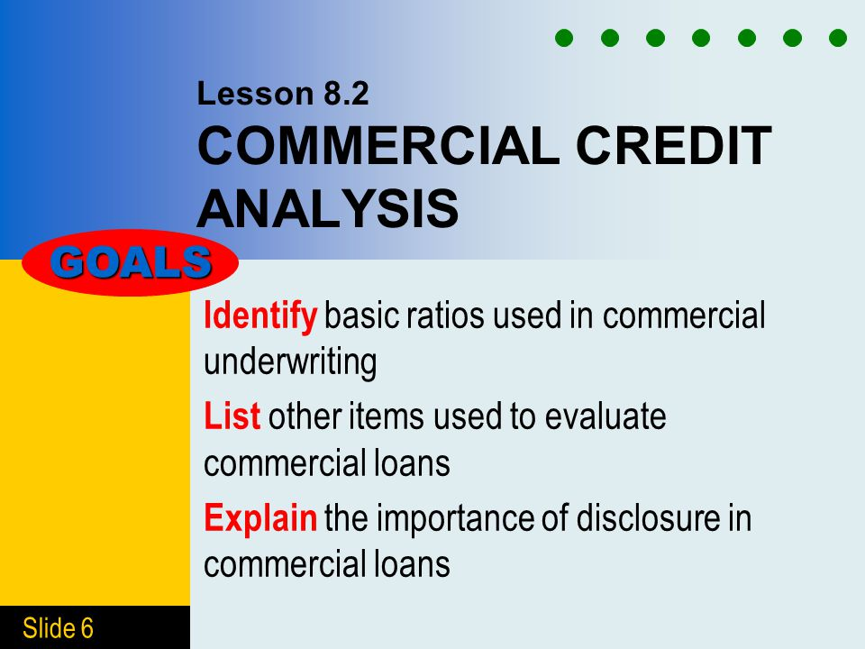 Slide 6 Lesson 8.2 COMMERCIAL CREDIT ANALYSIS Identify basic ratios used in commercial underwriting List other items used to evaluate commercial loans Explain the importance of disclosure in commercial loans GOALS