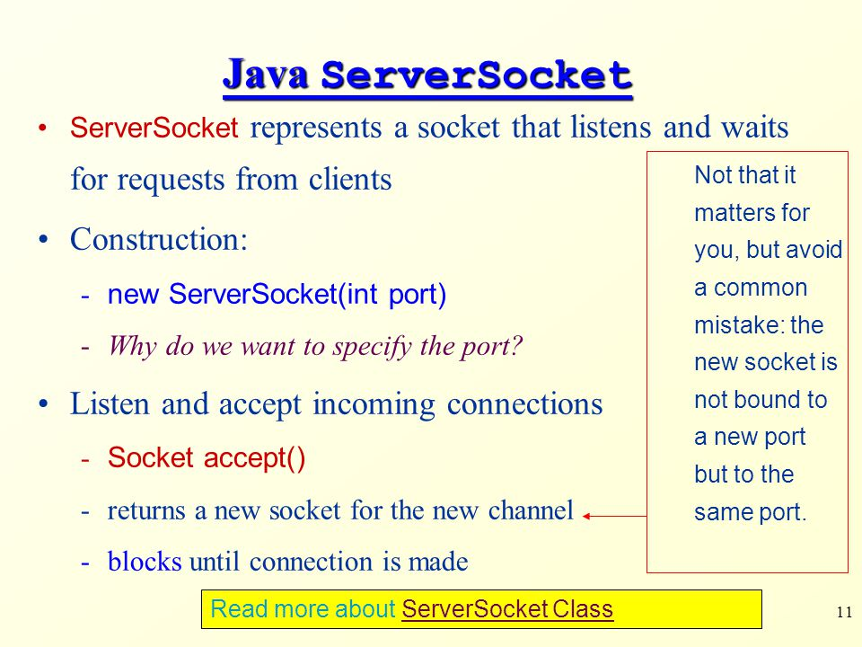 11 Java ServerSocket ServerSocket represents a socket that listens and waits for requests from clients Construction: - new ServerSocket(int port) -Why do we want to specify the port.