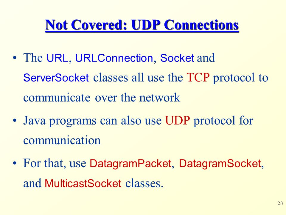 23 Not Covered: UDP Connections The URL, URLConnection, Socket and ServerSocket classes all use the TCP protocol to communicate over the network Java programs can also use UDP protocol for communication For that, use DatagramPacket, DatagramSocket, and MulticastSocket classes.