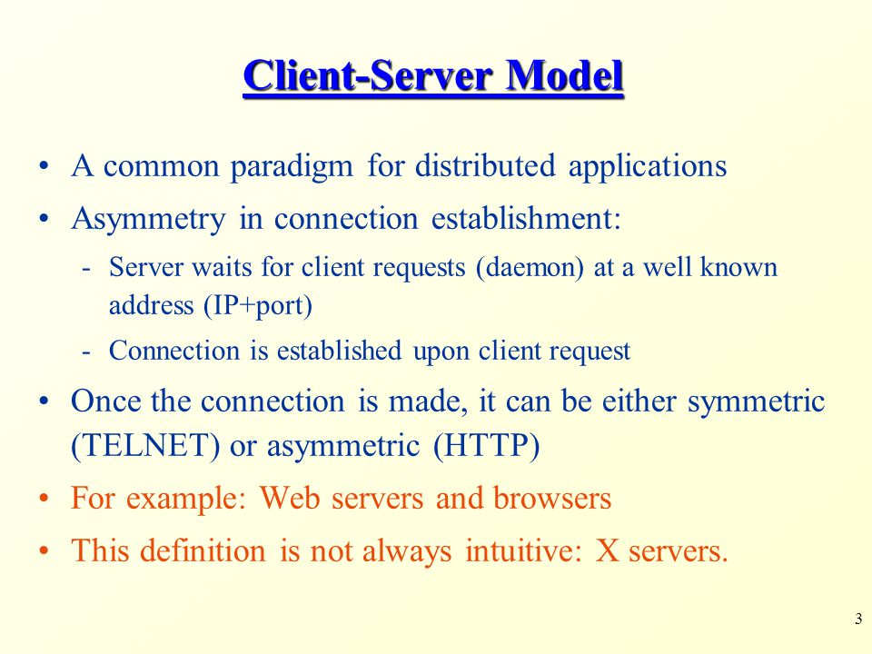 3 Client-Server Model A common paradigm for distributed applications Asymmetry in connection establishment: -Server waits for client requests (daemon) at a well known address (IP+port) -Connection is established upon client request Once the connection is made, it can be either symmetric (TELNET) or asymmetric (HTTP) For example: Web servers and browsers This definition is not always intuitive: X servers.