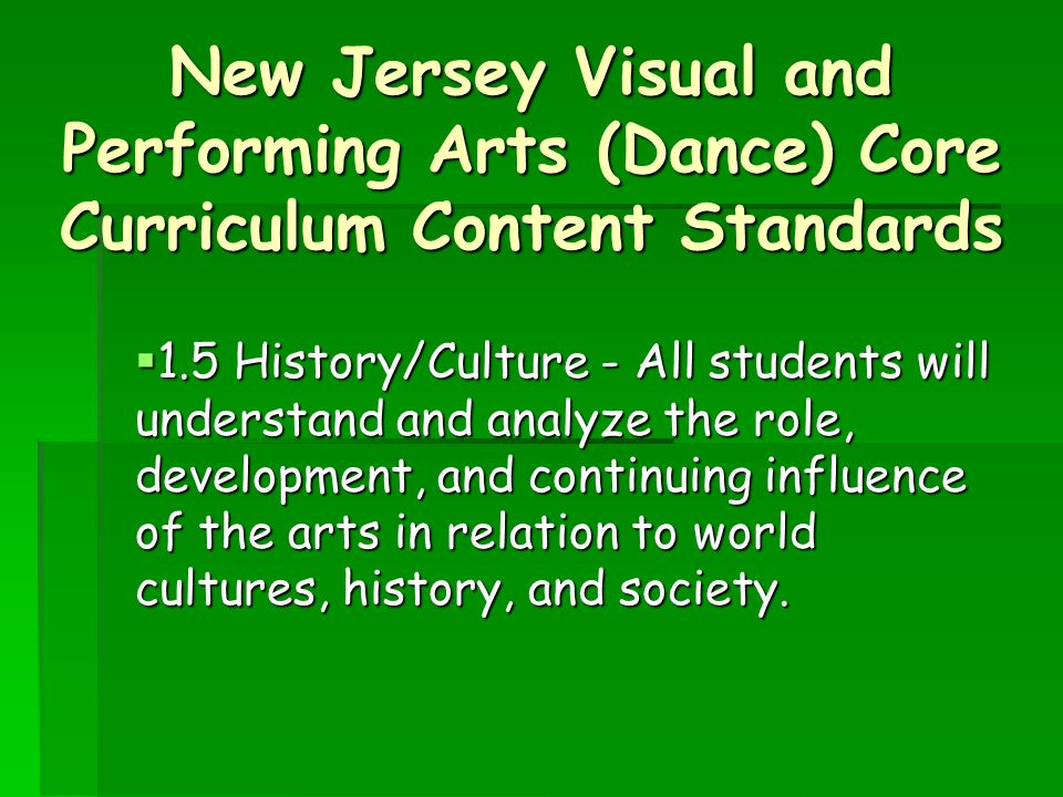 New Jersey Visual and Performing Arts (Dance) Core Curriculum Content Standards  1.5 History/Culture - All students will understand and analyze the role, development, and continuing influence of the arts in relation to world cultures, history, and society.