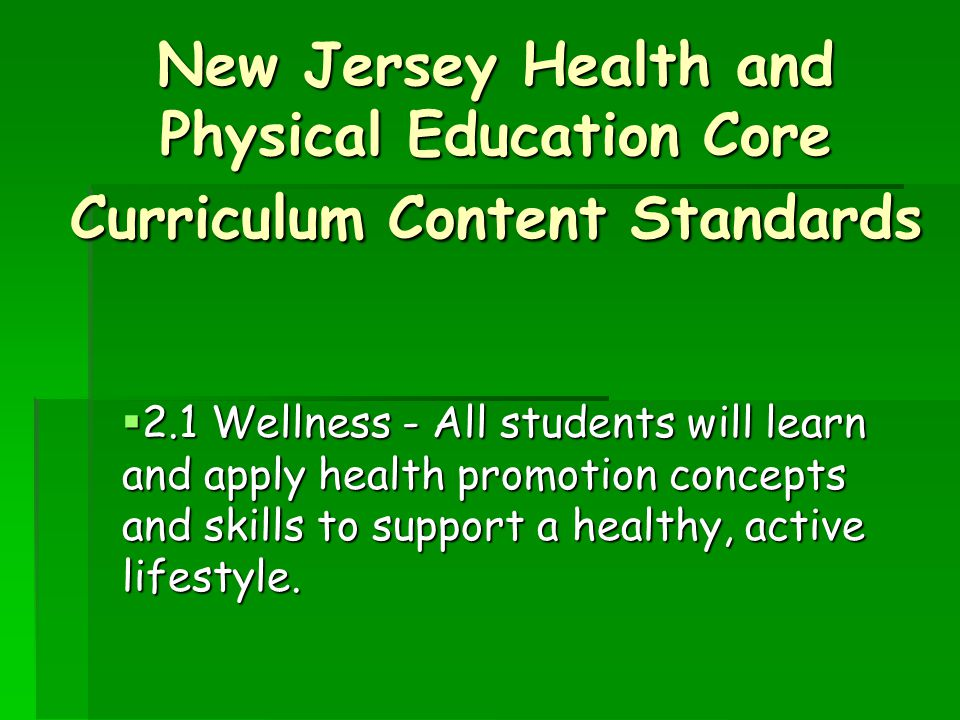 New Jersey Health and Physical Education Core Curriculum Content Standards  2.1 Wellness - All students will learn and apply health promotion concepts and skills to support a healthy, active lifestyle.