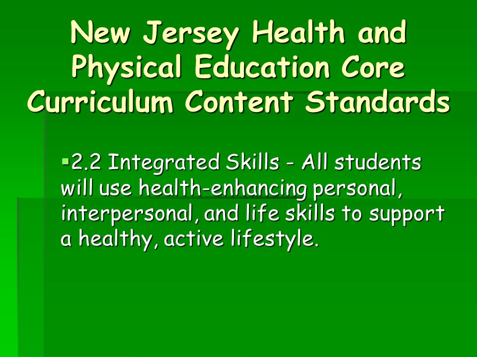 New Jersey Health and Physical Education Core Curriculum Content Standards  2.2 Integrated Skills - All students will use health-enhancing personal, interpersonal, and life skills to support a healthy, active lifestyle.