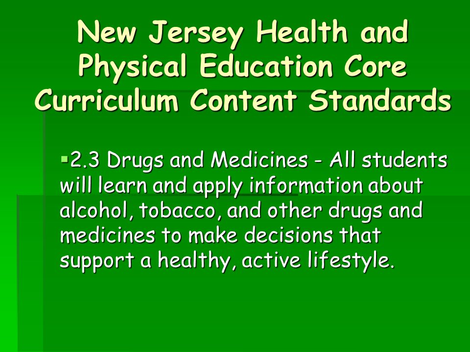 New Jersey Health and Physical Education Core Curriculum Content Standards  2.3 Drugs and Medicines - All students will learn and apply information about alcohol, tobacco, and other drugs and medicines to make decisions that support a healthy, active lifestyle.