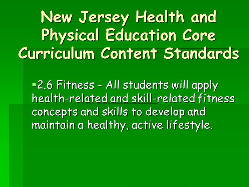 New Jersey Health and Physical Education Core Curriculum Content Standards  2.6 Fitness - All students will apply health-related and skill-related fitness concepts and skills to develop and maintain a healthy, active lifestyle.