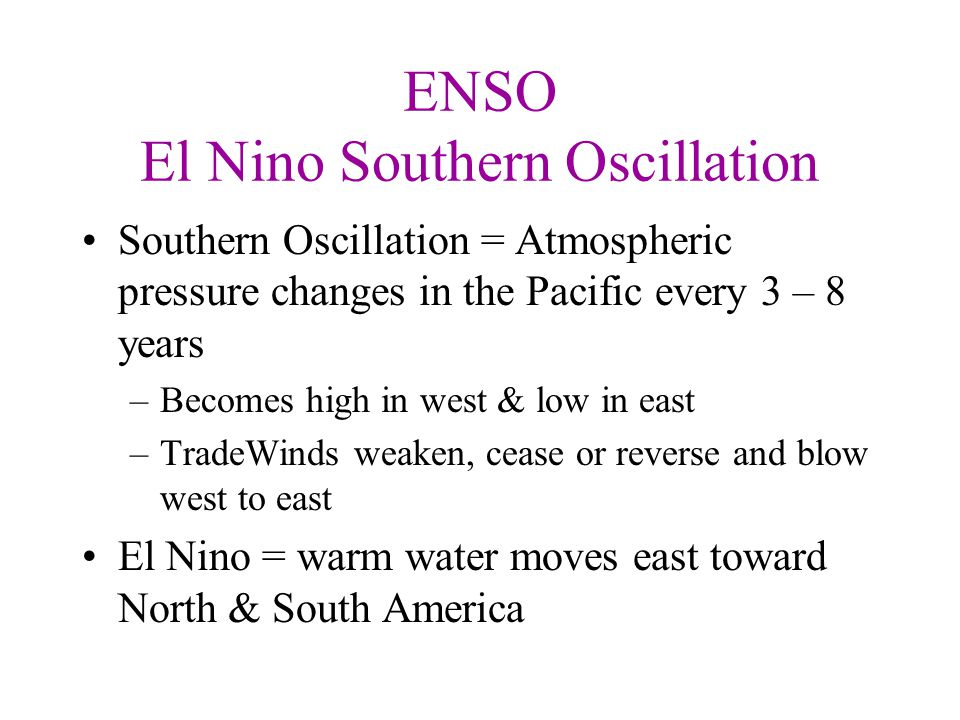 ENSO El Nino Southern Oscillation Southern Oscillation = Atmospheric pressure changes in the Pacific every 3 – 8 years –Becomes high in west & low in east –TradeWinds weaken, cease or reverse and blow west to east El Nino = warm water moves east toward North & South America