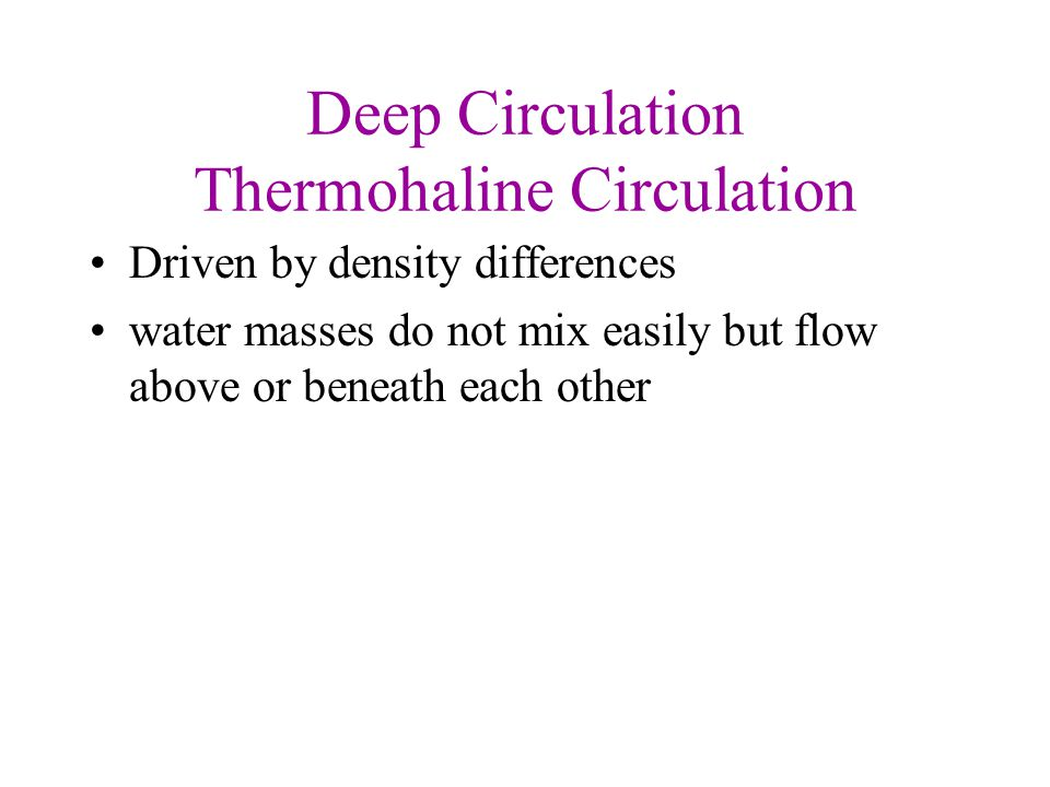Deep Circulation Thermohaline Circulation Driven by density differences water masses do not mix easily but flow above or beneath each other