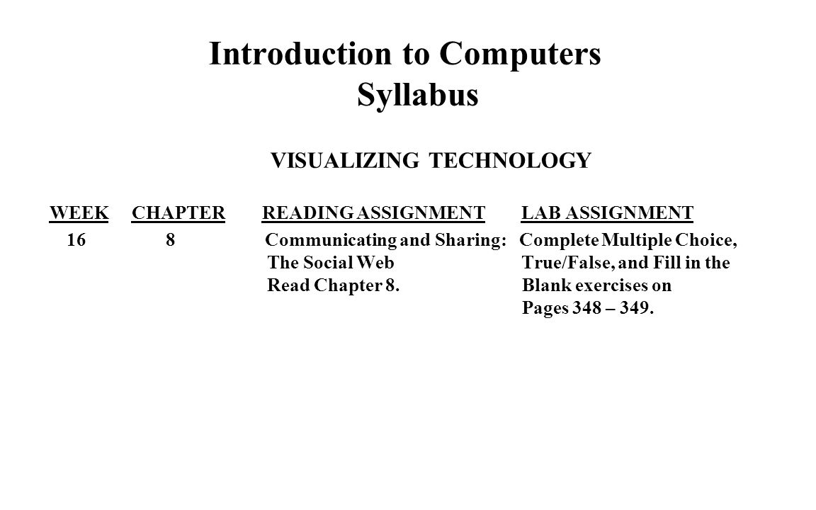 Introduction to Computers Syllabus VISUALIZING TECHNOLOGY WEEK CHAPTER READING ASSIGNMENT LAB ASSIGNMENT 16 8 Communicating and Sharing: Complete Multiple Choice, The Social Web True/False, and Fill in the Read Chapter 8.