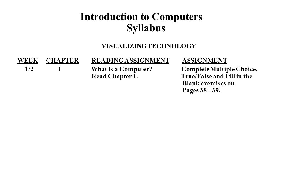Introduction to Computers Syllabus VISUALIZING TECHNOLOGY WEEK CHAPTER READING ASSIGNMENT ASSIGNMENT 1/2 1 What is a Computer.