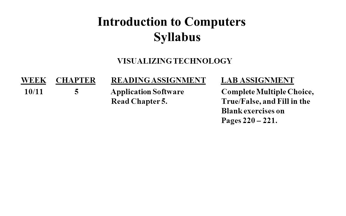Introduction to Computers Syllabus VISUALIZING TECHNOLOGY WEEK CHAPTER READING ASSIGNMENT LAB ASSIGNMENT 10/11 5 Application Software Complete Multiple Choice, Read Chapter 5.