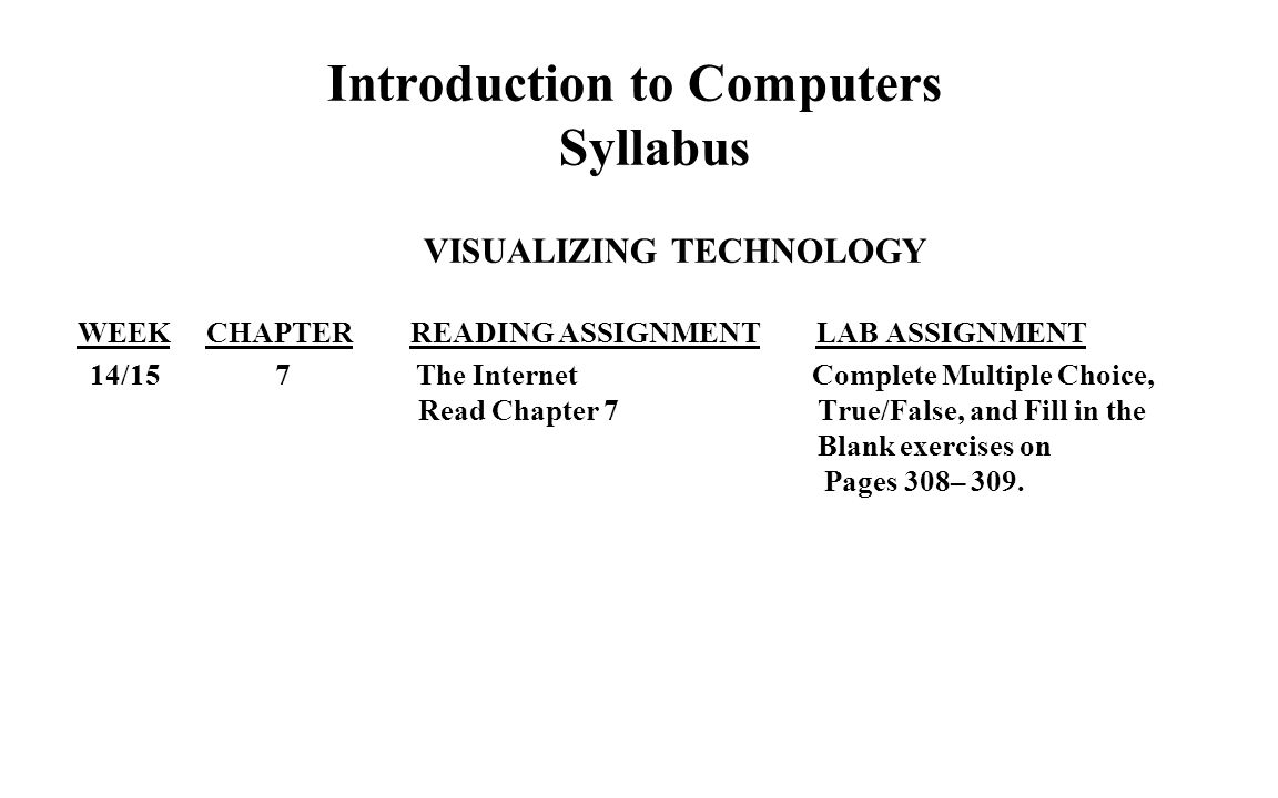 Introduction to Computers Syllabus VISUALIZING TECHNOLOGY WEEK CHAPTER READING ASSIGNMENT LAB ASSIGNMENT 14/15 7 The Internet Complete Multiple Choice, Read Chapter 7 True/False, and Fill in the Blank exercises on Pages 308– 309.
