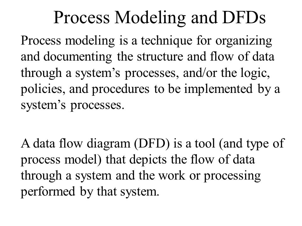 Process Modeling and DFDs Process modeling is a technique for organizing and documenting the structure and flow of data through a system's processes, and/or the logic, policies, and procedures to be implemented by a system's processes.