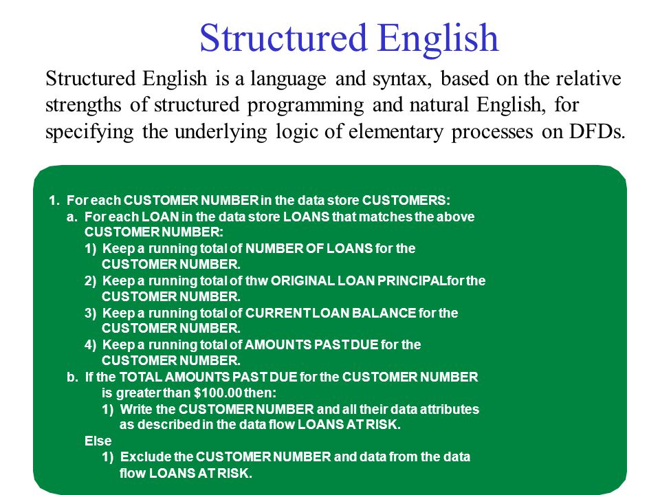 Structured English Structured English is a language and syntax, based on the relative strengths of structured programming and natural English, for specifying the underlying logic of elementary processes on DFDs.
