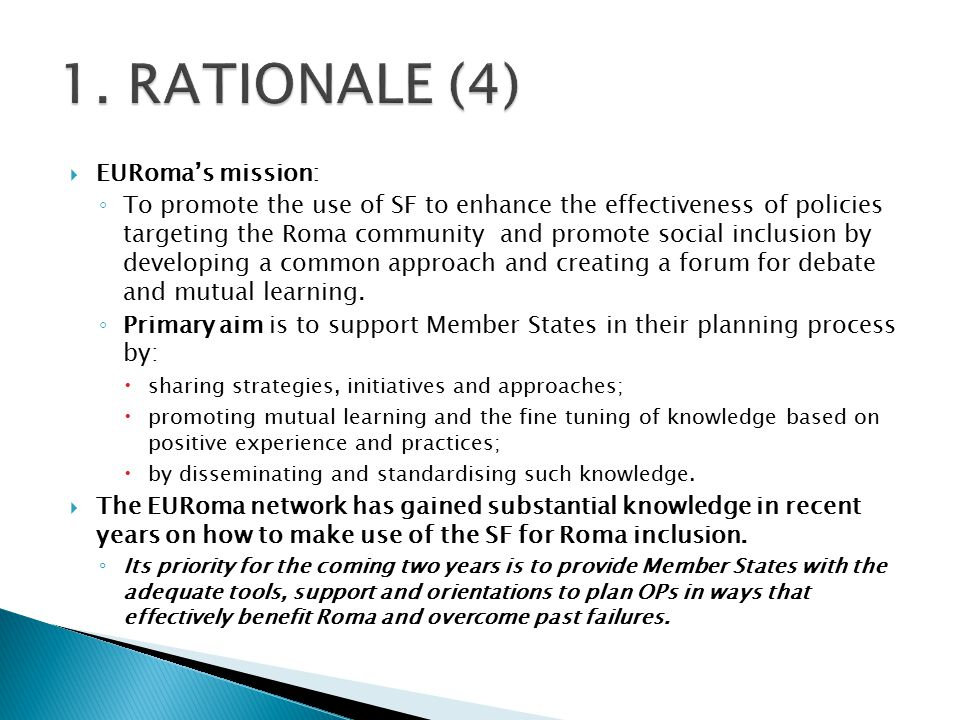 EURoma's mission: ◦ To promote the use of SF to enhance the effectiveness of policies targeting the Roma community and promote social inclusion by developing a common approach and creating a forum for debate and mutual learning.