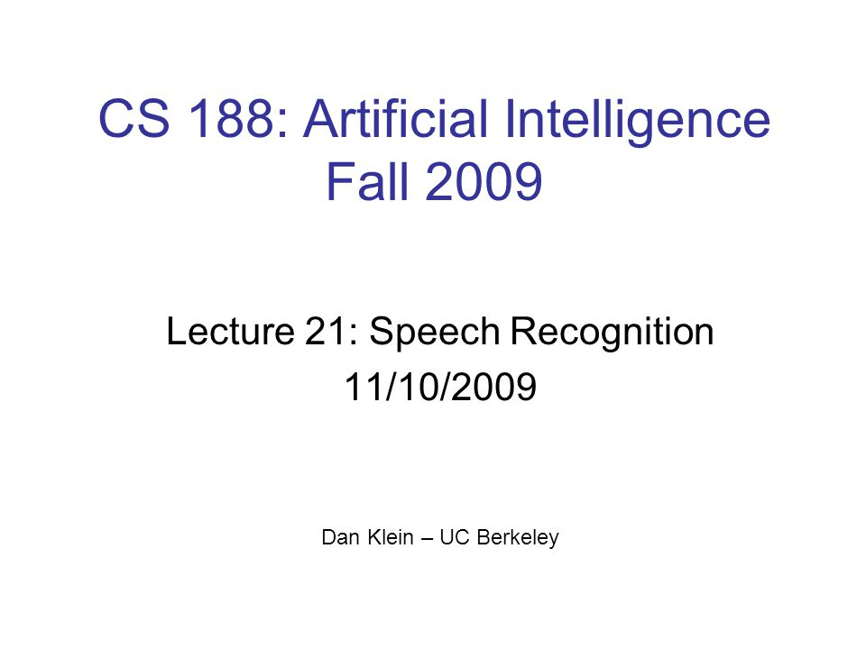 CS 188: Artificial Intelligence Fall 2009 Lecture 21: Speech Recognition 11/10/2009 Dan Klein – UC Berkeley TexPoint fonts used in EMF.