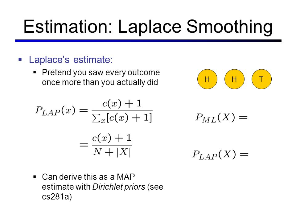 Estimation: Laplace Smoothing  Laplace's estimate:  Pretend you saw every outcome once more than you actually did  Can derive this as a MAP estimate with Dirichlet priors (see cs281a) HHT