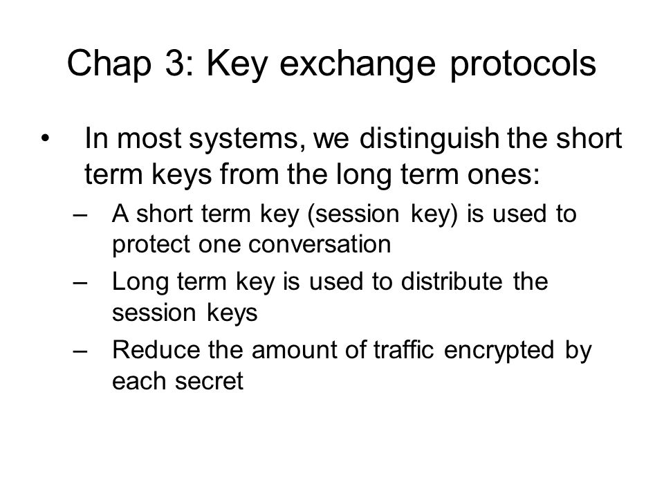 Chap 3: Key exchange protocols In most systems, we distinguish the short term keys from the long term ones: –A short term key (session key) is used to protect one conversation –Long term key is used to distribute the session keys –Reduce the amount of traffic encrypted by each secret