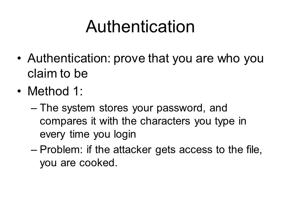 Authentication Authentication: prove that you are who you claim to be Method 1: –The system stores your password, and compares it with the characters you type in every time you login –Problem: if the attacker gets access to the file, you are cooked.