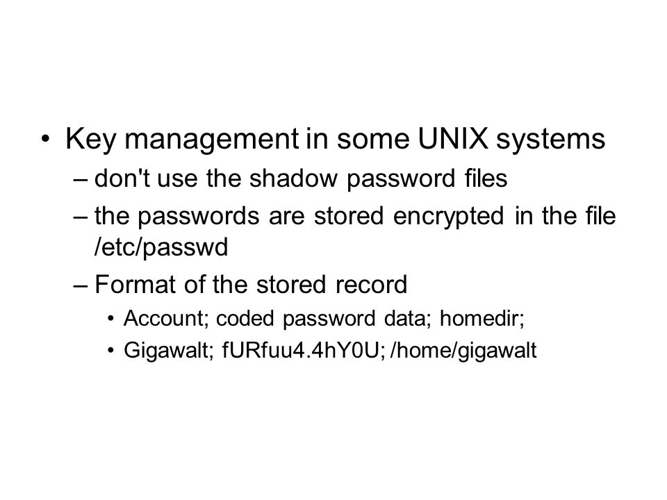 Key management in some UNIX systems –don t use the shadow password files –the passwords are stored encrypted in the file /etc/passwd –Format of the stored record Account; coded password data; homedir; Gigawalt; fURfuu4.4hY0U; /home/gigawalt