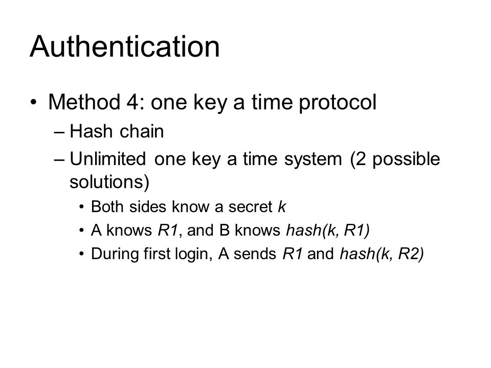 Authentication Method 4: one key a time protocol –Hash chain –Unlimited one key a time system (2 possible solutions) Both sides know a secret k A knows R1, and B knows hash(k, R1) During first login, A sends R1 and hash(k, R2)