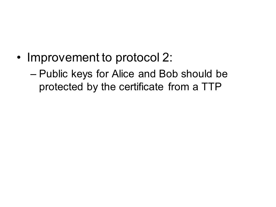 Improvement to protocol 2: –Public keys for Alice and Bob should be protected by the certificate from a TTP