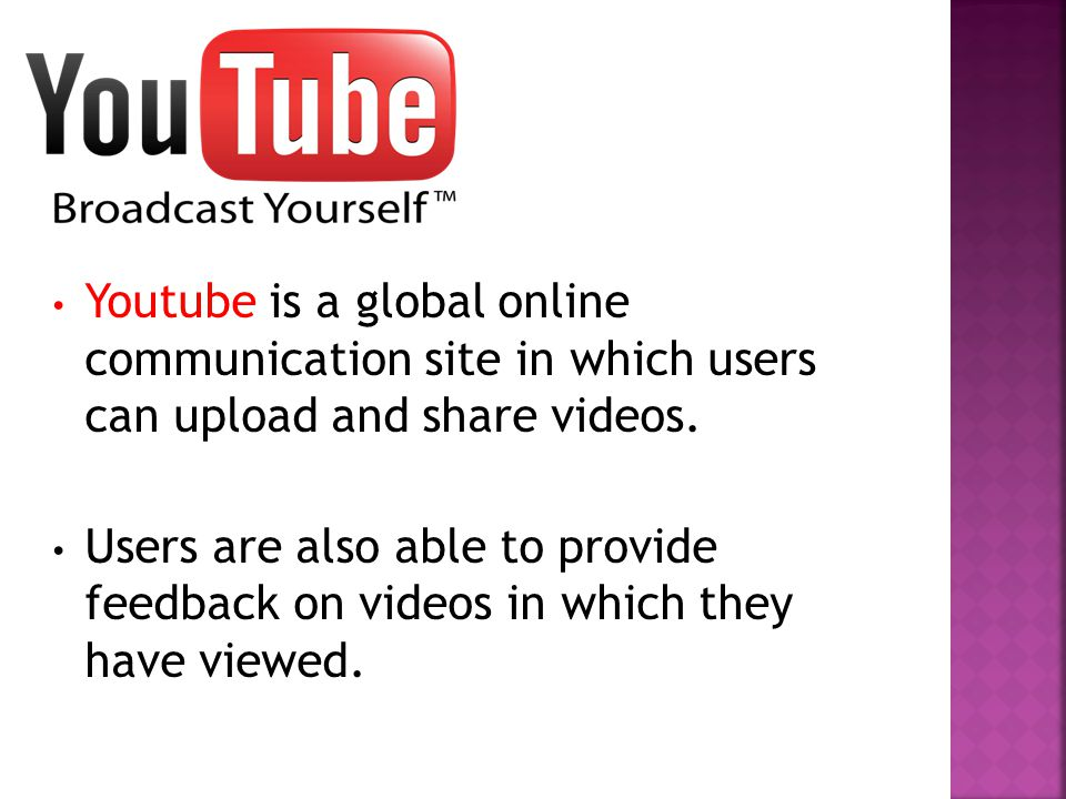 Youtube is a global online communication site in which users can upload and share videos.