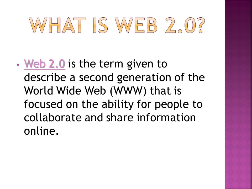 Web 2.0 Web 2.0 is the term given to describe a second generation of the World Wide Web (WWW) that is focused on the ability for people to collaborate and share information online.