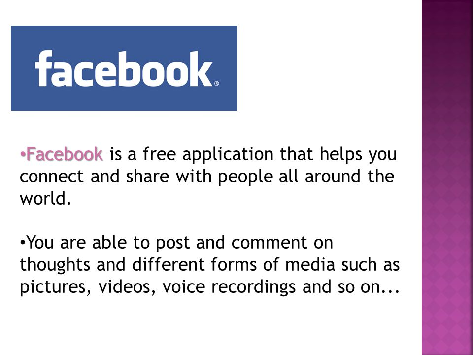 Facebook Facebook is a free application that helps you connect and share with people all around the world.