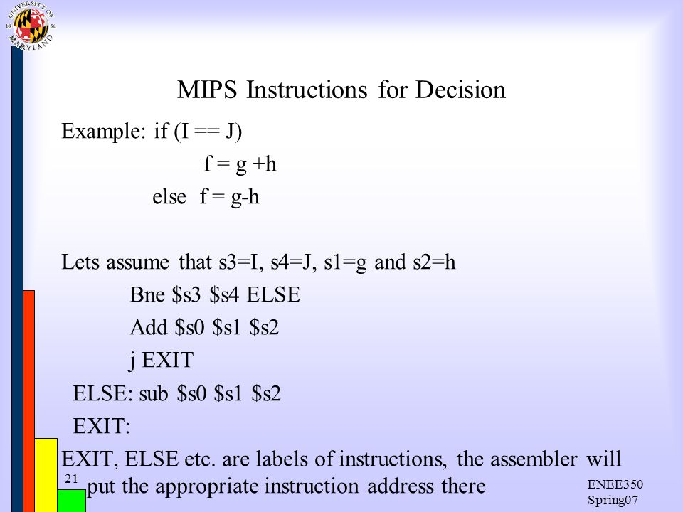 ENEE350 Spring07 21 MIPS Instructions for Decision Example: if (I == J) f = g +h else f = g-h Lets assume that s3=I, s4=J, s1=g and s2=h Bne $s3 $s4 ELSE Add $s0 $s1 $s2 j EXIT ELSE: sub $s0 $s1 $s2 EXIT: EXIT, ELSE etc.