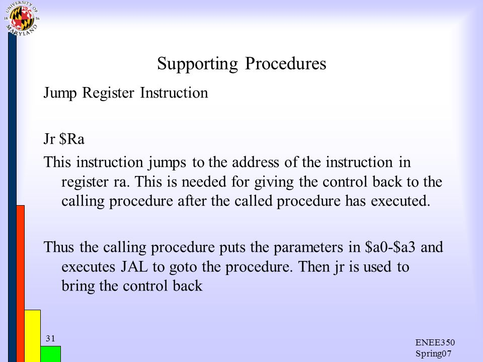 ENEE350 Spring07 31 Supporting Procedures Jump Register Instruction Jr $Ra This instruction jumps to the address of the instruction in register ra.