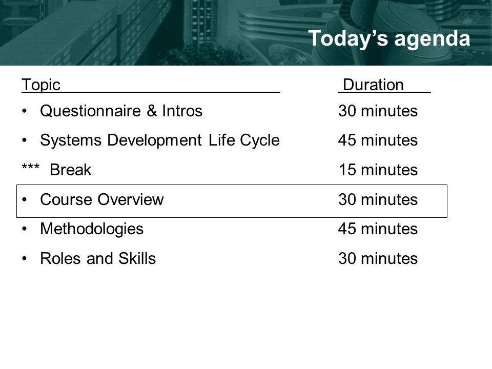 Topic Duration Questionnaire & Intros30 minutes Systems Development Life Cycle45 minutes *** Break15 minutes Course Overview30 minutes Methodologies45 minutes Roles and Skills30 minutes Today's agenda