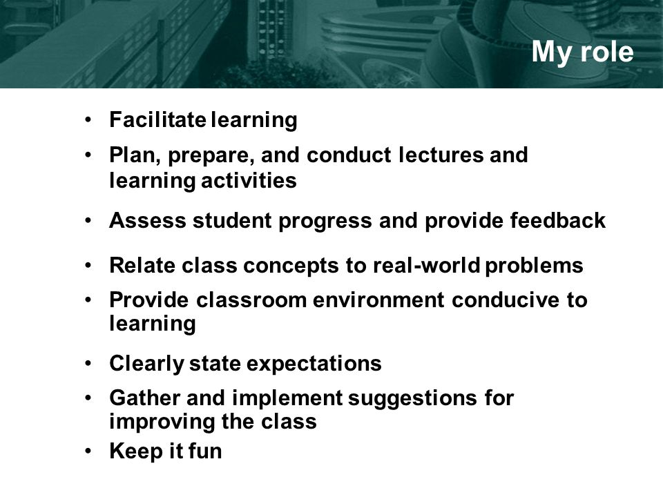 My role Facilitate learning Plan, prepare, and conduct lectures and learning activities Assess student progress and provide feedback Relate class concepts to real-world problems Provide classroom environment conducive to learning Clearly state expectations Gather and implement suggestions for improving the class Keep it fun