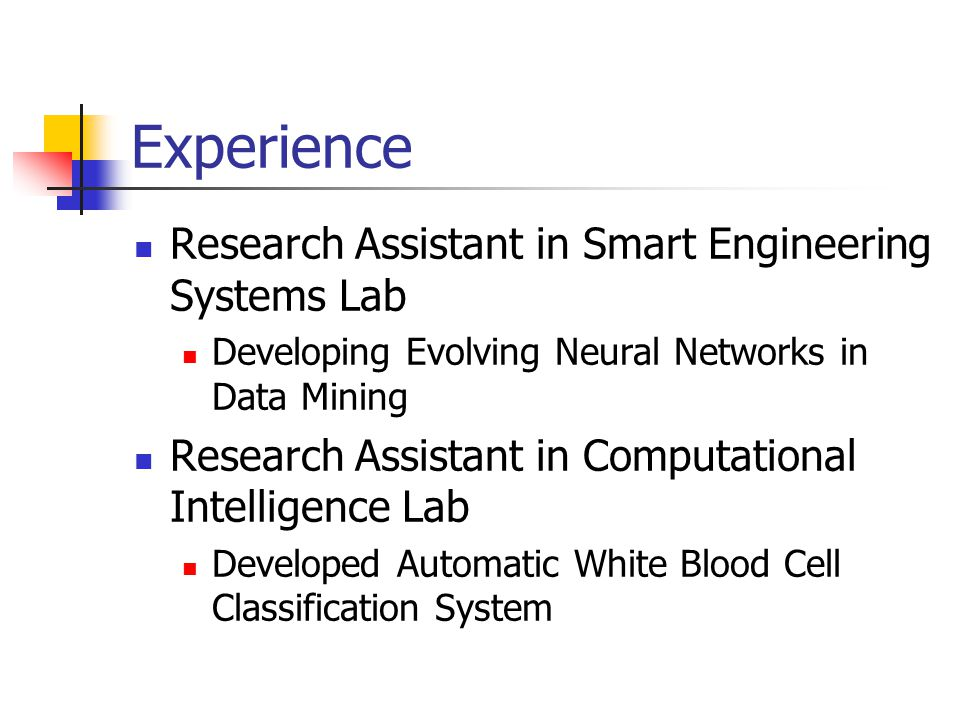 Experience Research Assistant in Smart Engineering Systems Lab Developing Evolving Neural Networks in Data Mining Research Assistant in Computational Intelligence Lab Developed Automatic White Blood Cell Classification System