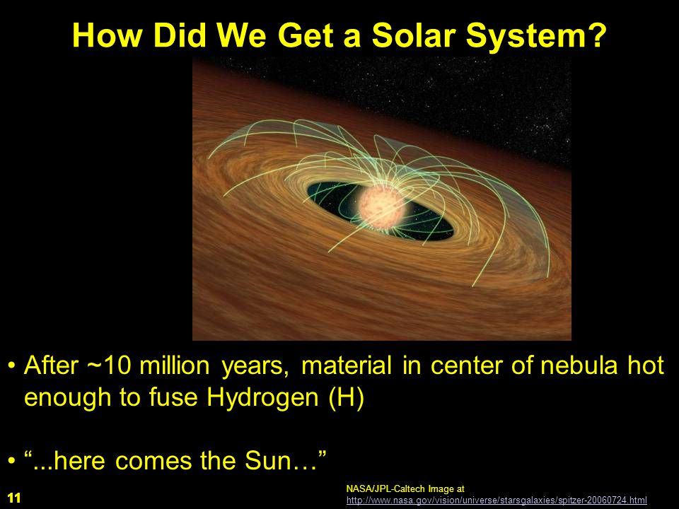 11 After ~10 million years, material in center of nebula hot enough to fuse Hydrogen (H) ...here comes the Sun… How Did We Get a Solar System.