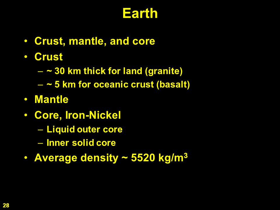 28 Earth Crust, mantle, and core Crust –~ 30 km thick for land (granite) –~ 5 km for oceanic crust (basalt) Mantle Core, Iron-Nickel –Liquid outer core –Inner solid core Average density ~ 5520 kg/m 3 28
