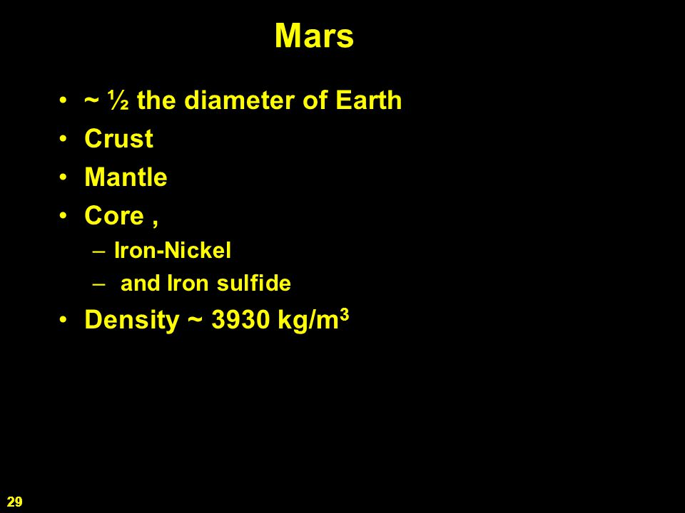 29 Mars ~ ½ the diameter of Earth Crust Mantle Core, –Iron-Nickel – and Iron sulfide Density ~ 3930 kg/m 3 29