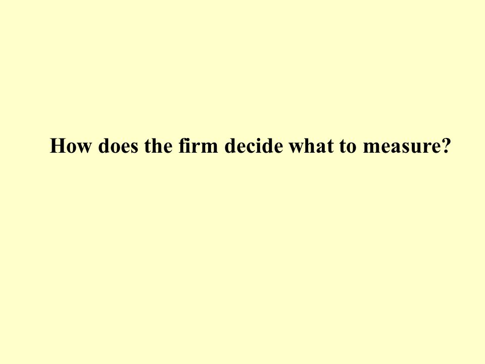 How does the firm decide what to measure