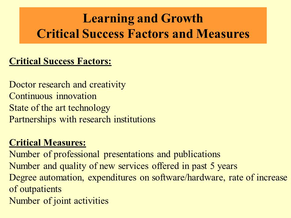 Learning and Growth Critical Success Factors and Measures Critical Success Factors: Doctor research and creativity Continuous innovation State of the art technology Partnerships with research institutions Critical Measures: Number of professional presentations and publications Number and quality of new services offered in past 5 years Degree automation, expenditures on software/hardware, rate of increase of outpatients Number of joint activities