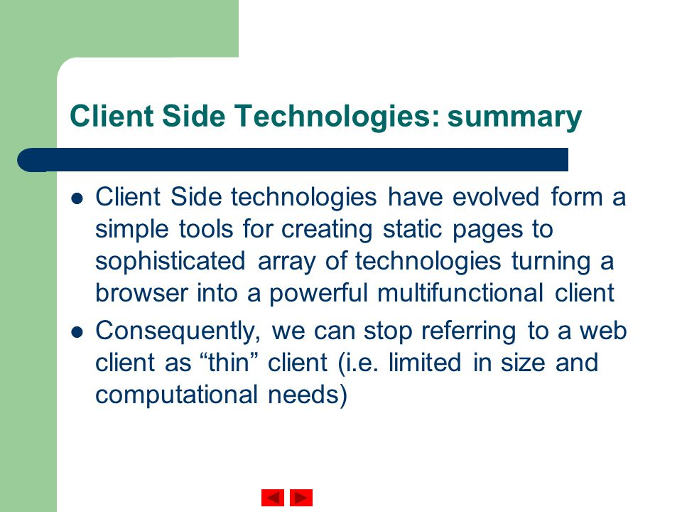 Client Side Technologies: summary Client Side technologies have evolved form a simple tools for creating static pages to sophisticated array of technologies turning a browser into a powerful multifunctional client Consequently, we can stop referring to a web client as thin client (i.e.