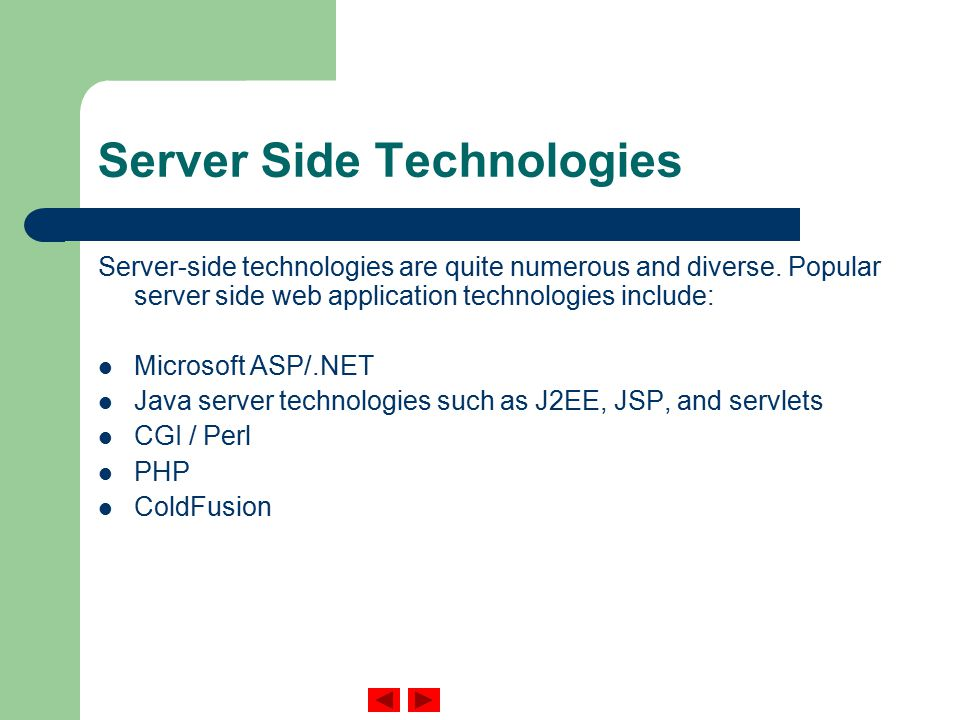 Server Side Technologies Server-side technologies are quite numerous and diverse.