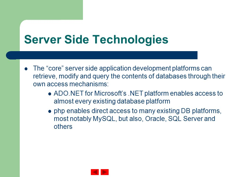 Server Side Technologies The core server side application development platforms can retrieve, modify and query the contents of databases through their own access mechanisms: ADO.NET for Microsoft's.NET platform enables access to almost every existing database platform php enables direct access to many existing DB platforms, most notably MySQL, but also, Oracle, SQL Server and others