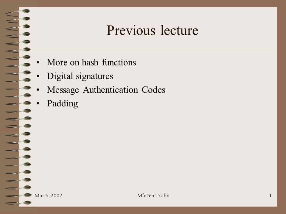 Mar 5, 2002Mårten Trolin1 Previous lecture More on hash functions Digital signatures Message Authentication Codes Padding