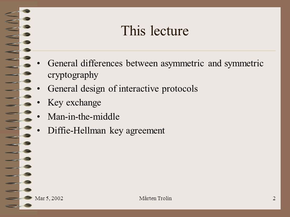 Mar 5, 2002Mårten Trolin2 This lecture General differences between asymmetric and symmetric cryptography General design of interactive protocols Key exchange Man-in-the-middle Diffie-Hellman key agreement